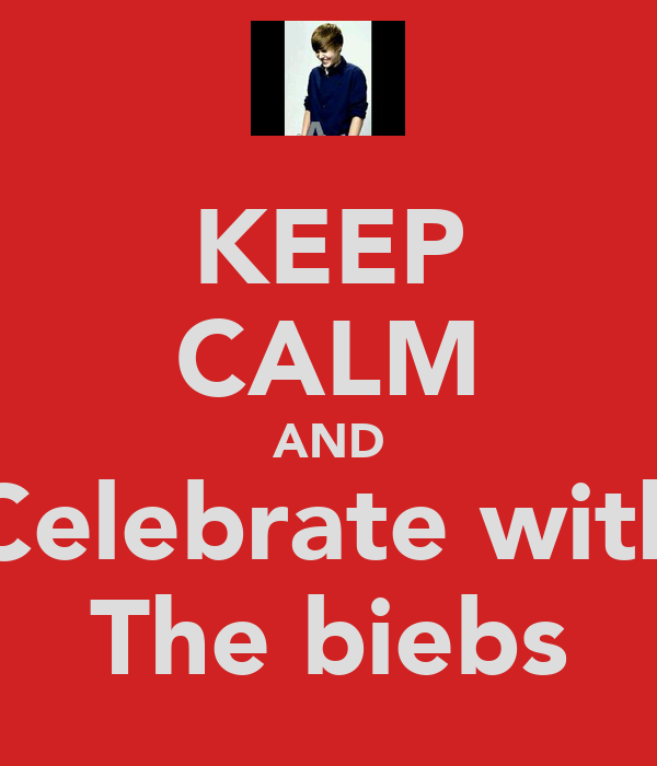 KEEP CALM AND Celebrate with The biebs