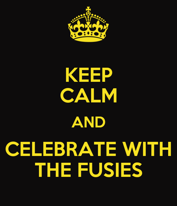 KEEP CALM AND CELEBRATE WITH THE FUSIES