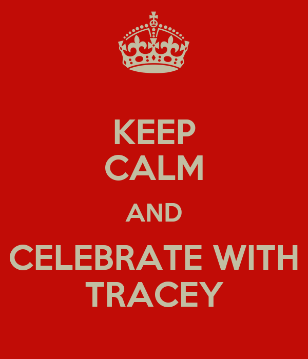 KEEP CALM AND CELEBRATE WITH TRACEY