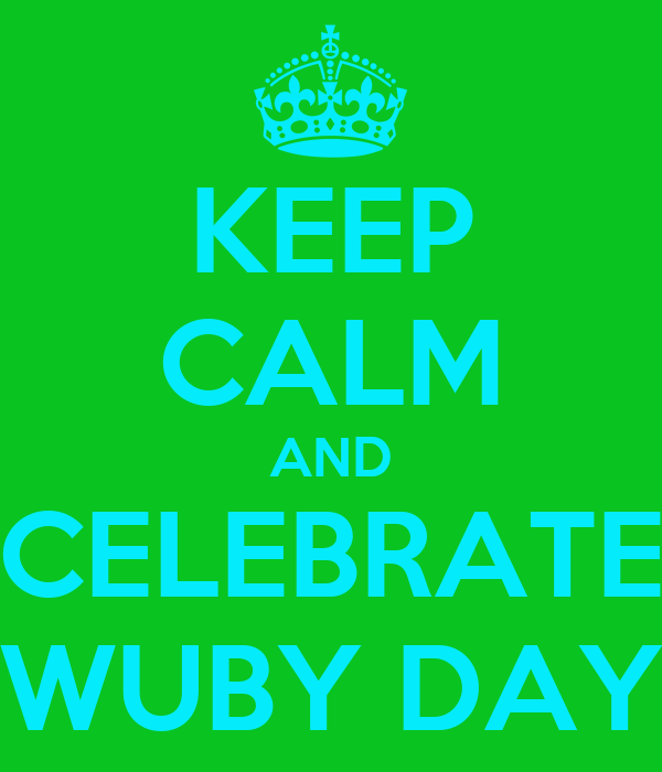 KEEP CALM AND CELEBRATE WUBY DAY