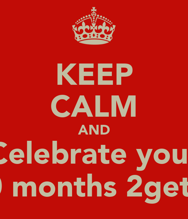 KEEP CALM AND Celebrate your 10 months 2gethr