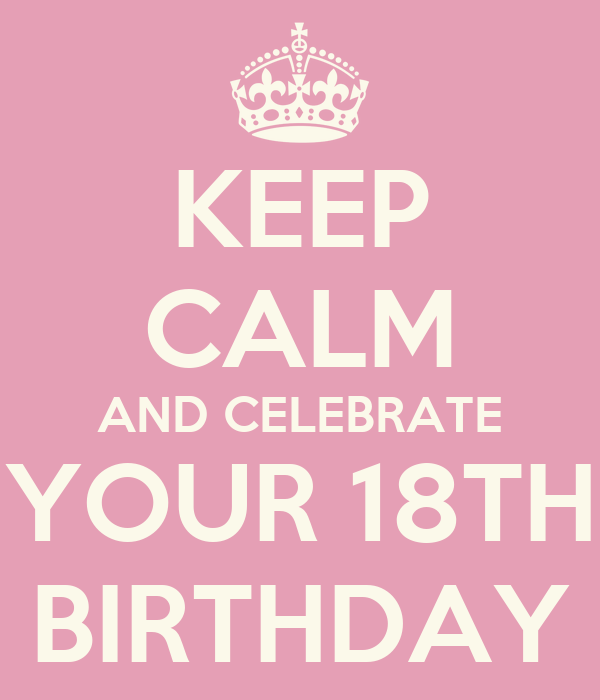 KEEP CALM AND CELEBRATE YOUR 18TH BIRTHDAY