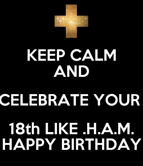 KEEP CALM AND CELEBRATE YOUR  18th LIKE .H.A.M. HAPPY BIRTHDAY