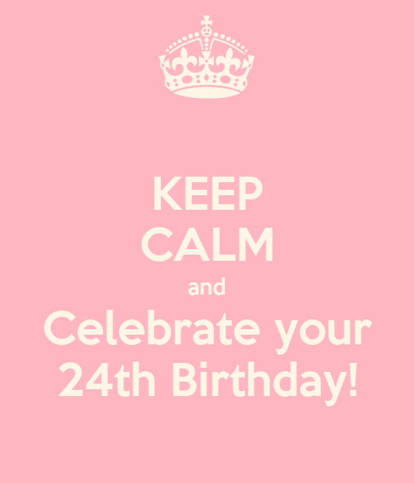 KEEP CALM and Celebrate your 24th Birthday!