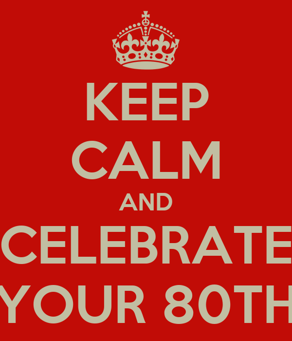 KEEP CALM AND CELEBRATE YOUR 80TH