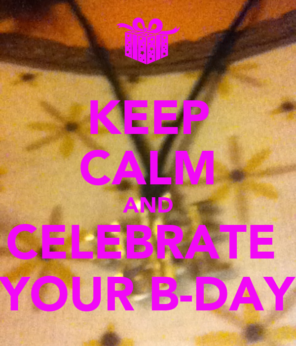 KEEP CALM AND CELEBRATE  YOUR B-DAY