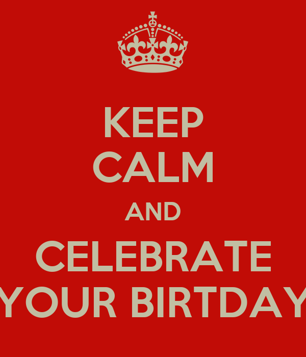 KEEP CALM AND CELEBRATE YOUR BIRTDAY