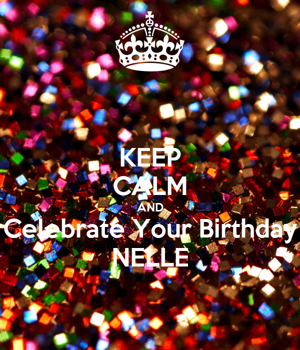 KEEP CALM AND Celebrate Your Birthday NELLE