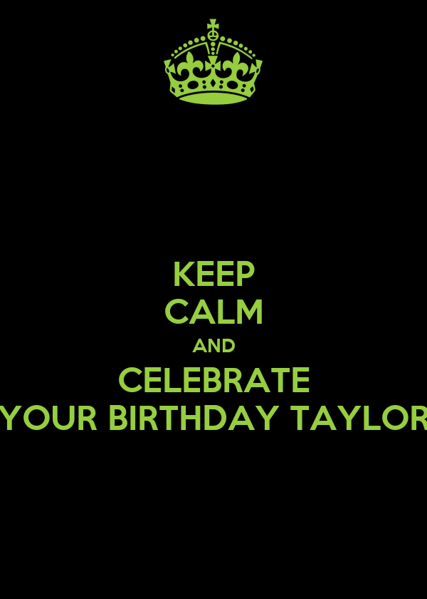 KEEP CALM AND CELEBRATE YOUR BIRTHDAY TAYLOR