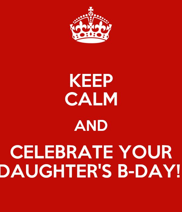 KEEP CALM AND CELEBRATE YOUR DAUGHTER'S B-DAY!