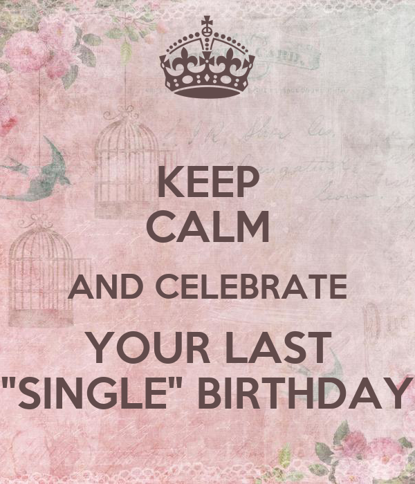 """KEEP CALM AND CELEBRATE YOUR LAST """"SINGLE"""" BIRTHDAY"""