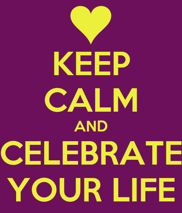 KEEP CALM AND CELEBRATE YOUR LIFE