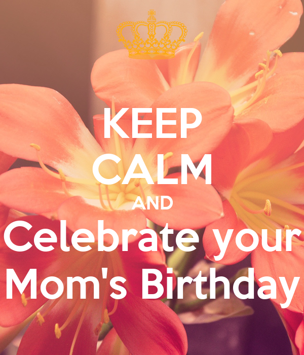 KEEP CALM AND Celebrate your Mom's Birthday