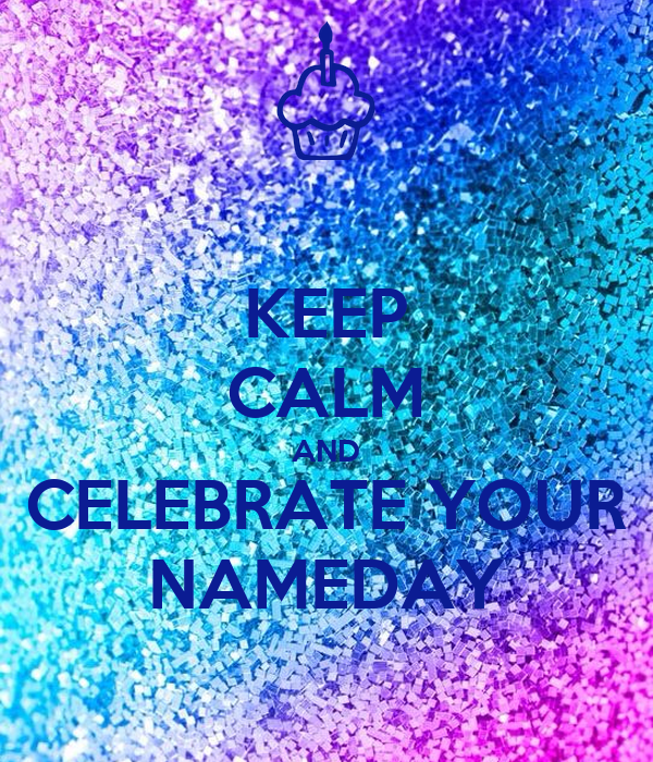 KEEP CALM AND CELEBRATE YOUR NAMEDAY