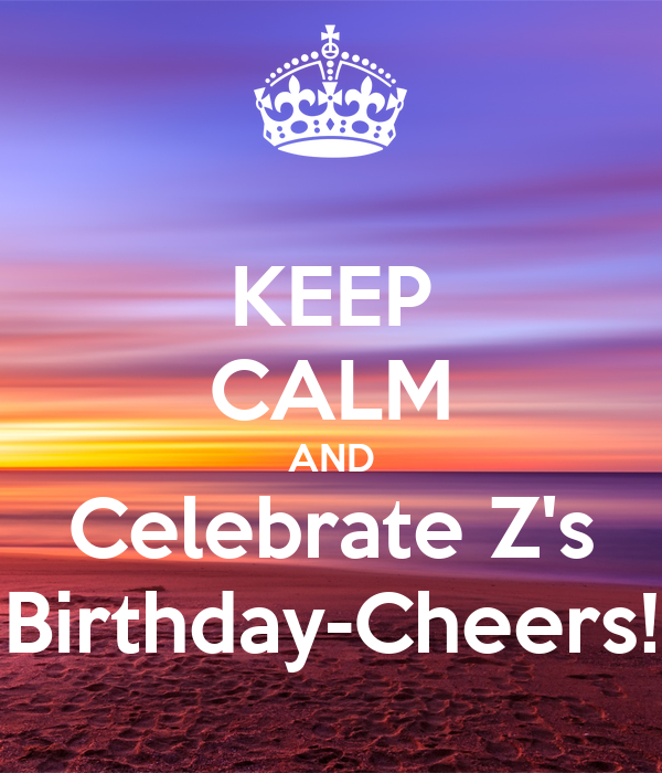 KEEP CALM AND Celebrate Z's Birthday-Cheers!