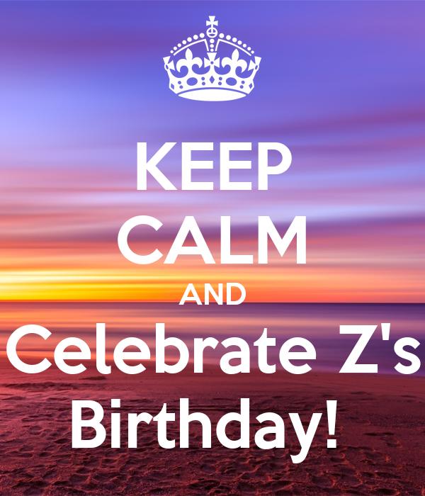KEEP CALM AND Celebrate Z's Birthday!