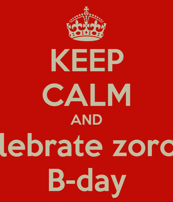 KEEP CALM AND celebrate zorobs B-day