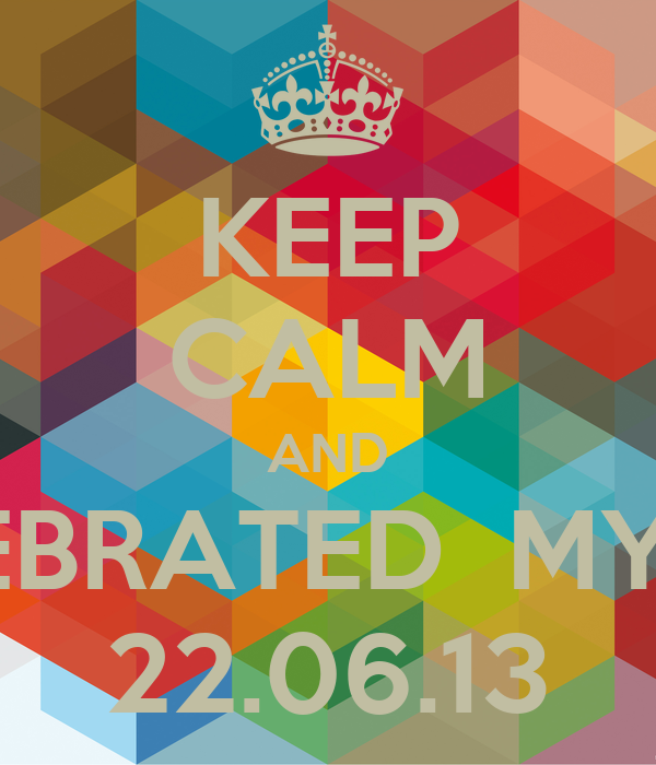 KEEP CALM AND CELEBRATED  MY 17th 22.06.13