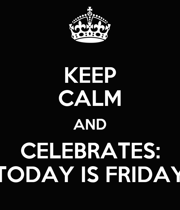 KEEP CALM AND CELEBRATES: TODAY IS FRIDAY