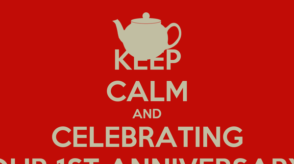 KEEP CALM AND CELEBRATING OUR 1ST ANNIVERSARY