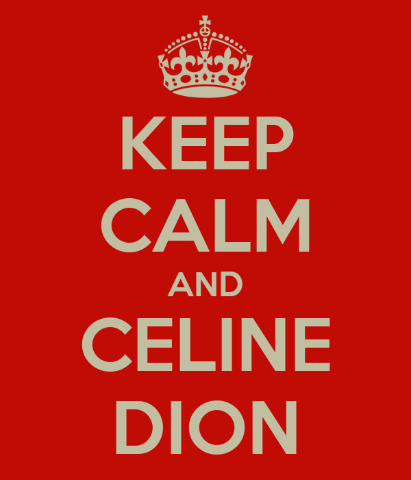 KEEP CALM AND CELINE DION
