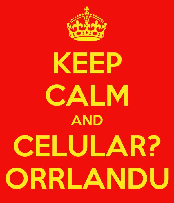 KEEP CALM AND CELULAR? ORRLANDU