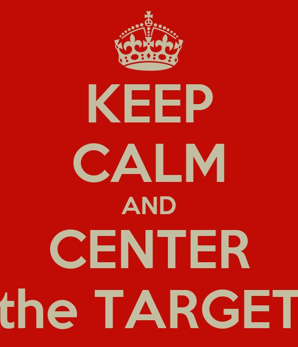 KEEP CALM AND CENTER the TARGET