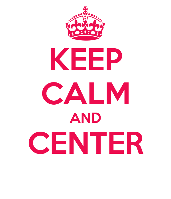 KEEP CALM AND CENTER