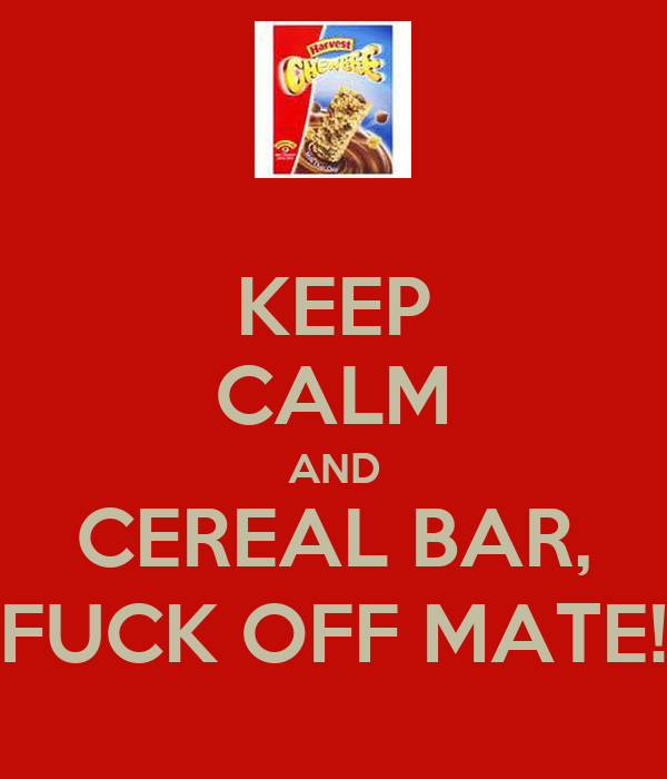 KEEP CALM AND CEREAL BAR, FUCK OFF MATE!
