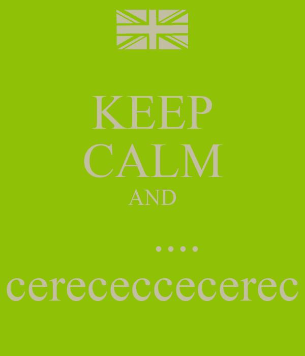 KEEP CALM AND     .... cerececcecerec