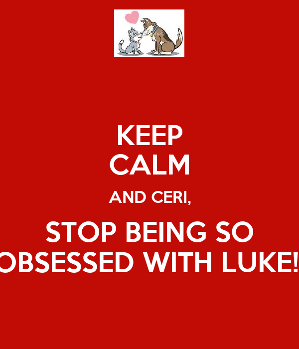KEEP CALM AND CERI, STOP BEING SO OBSESSED WITH LUKE!!