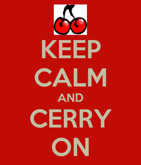 KEEP CALM AND CERRY ON
