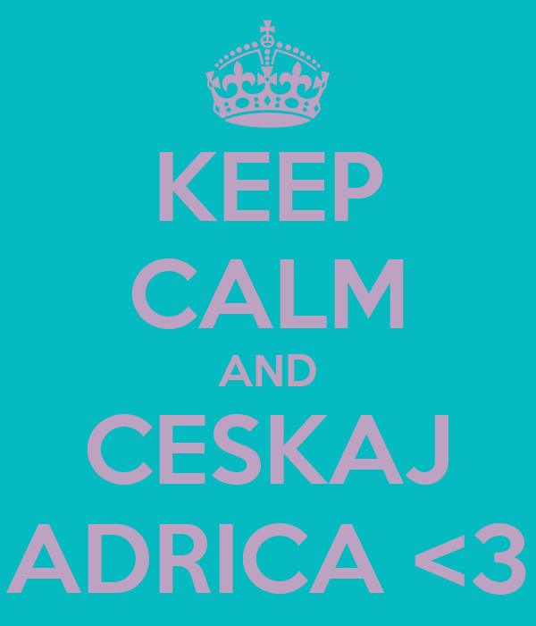 KEEP CALM AND CESKAJ ADRICA <3