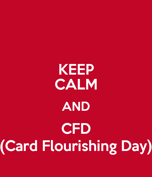KEEP CALM AND CFD (Card Flourishing Day)