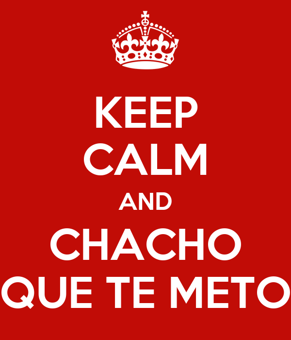 KEEP CALM AND CHACHO QUE TE METO
