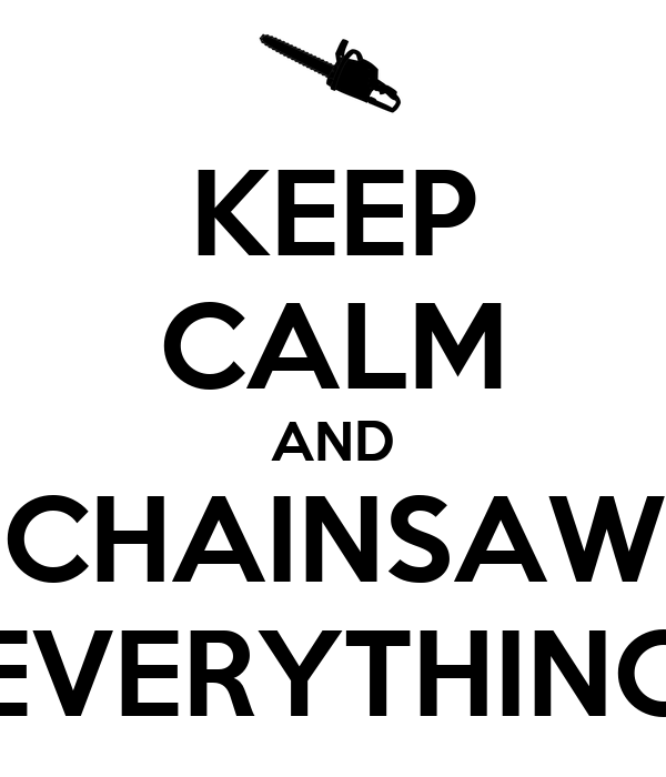 KEEP CALM AND CHAINSAW EVERYTHING