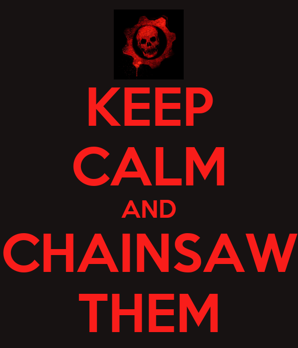 KEEP CALM AND CHAINSAW THEM