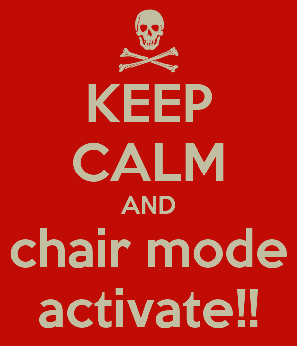 KEEP CALM AND chair mode activate!!