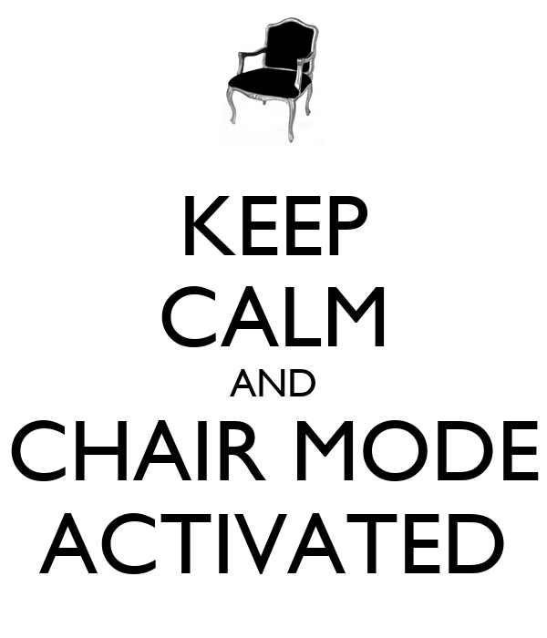 KEEP CALM AND CHAIR MODE ACTIVATED