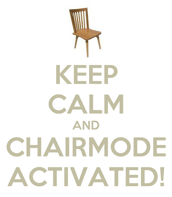 KEEP CALM AND CHAIRMODE ACTIVATED!