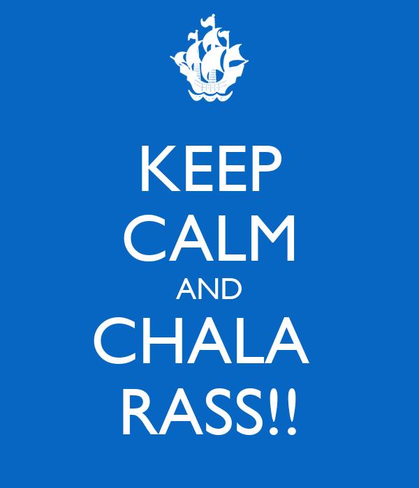 KEEP CALM AND CHALA  RASS!!