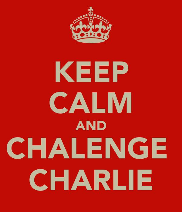 KEEP CALM AND CHALENGE  CHARLIE