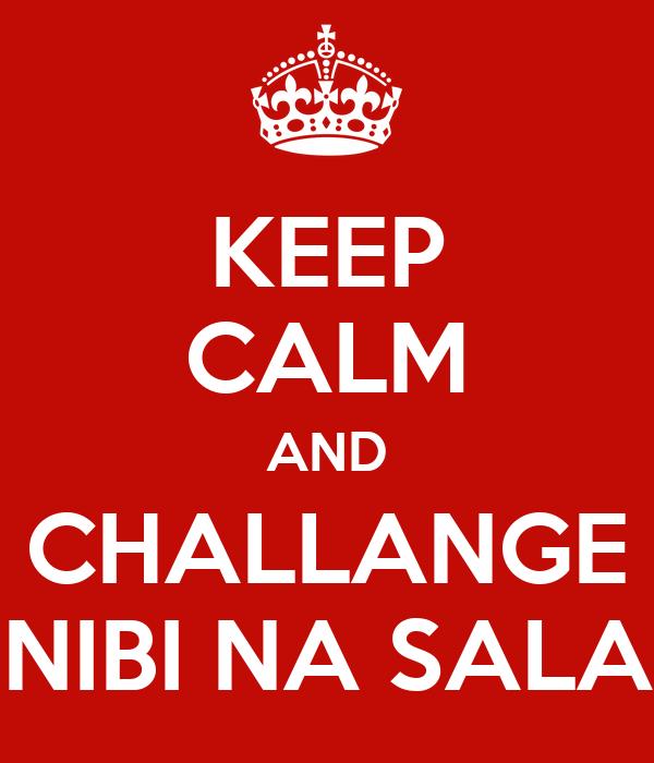 KEEP CALM AND CHALLANGE NIBI NA SALA