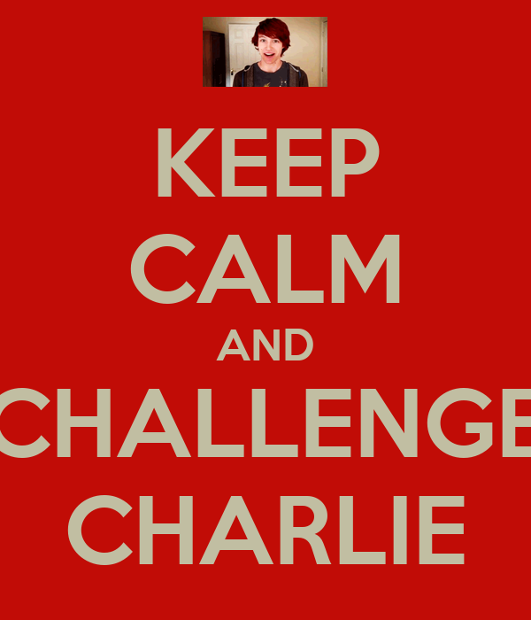 KEEP CALM AND CHALLENGE CHARLIE