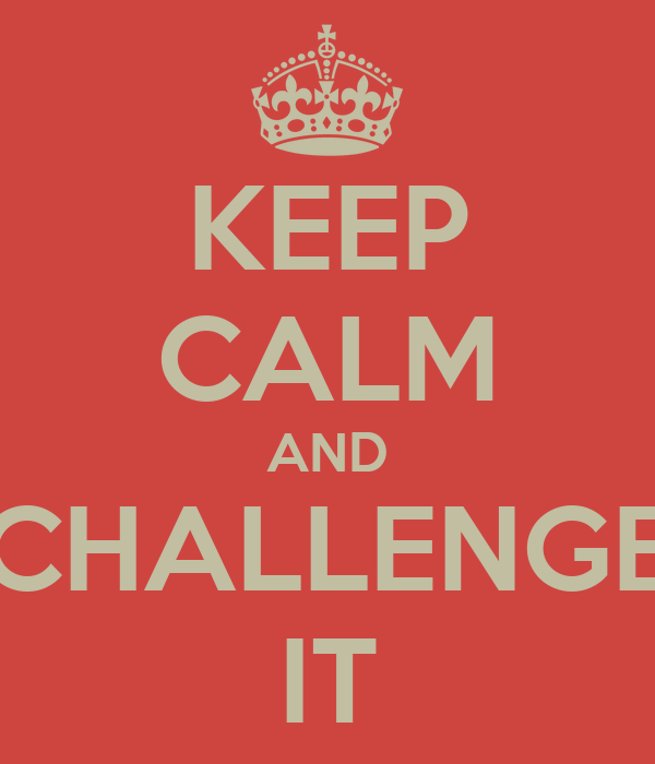 KEEP CALM AND CHALLENGE IT