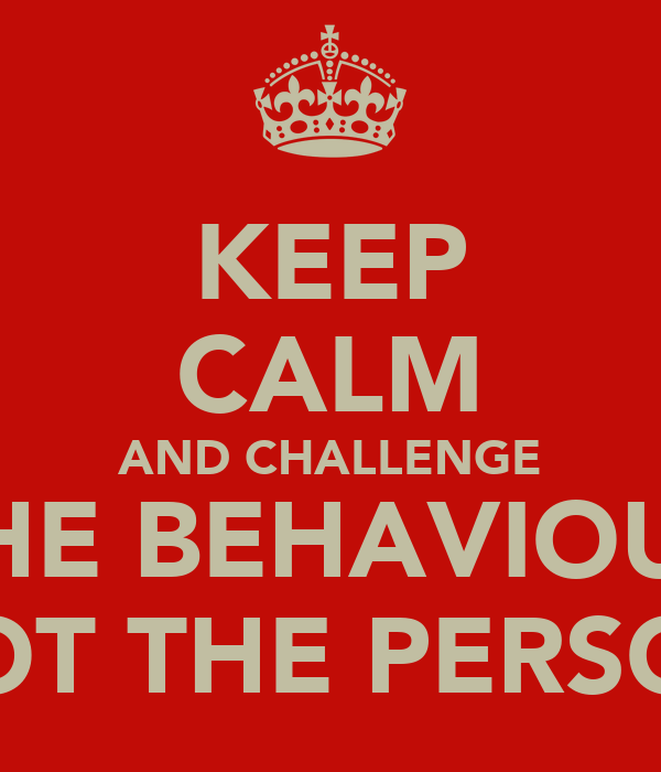 KEEP CALM AND CHALLENGE THE BEHAVIOUR NOT THE PERSON