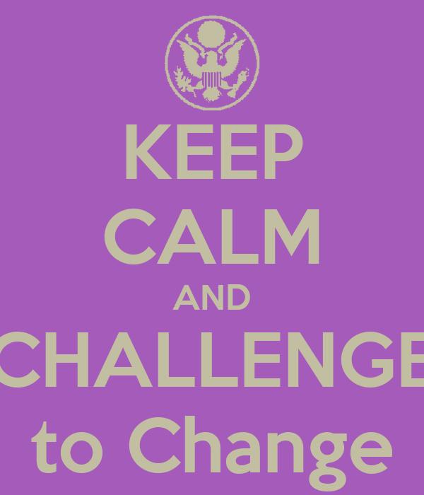 KEEP CALM AND CHALLENGE to Change