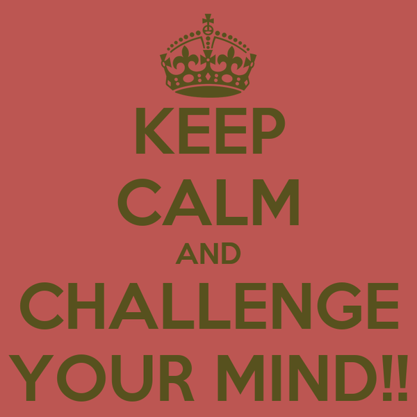 KEEP CALM AND CHALLENGE YOUR MIND!!
