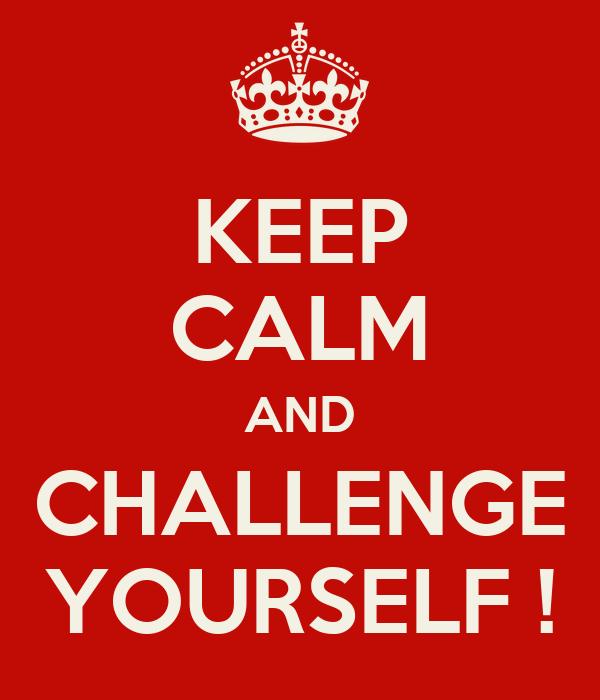 KEEP CALM AND CHALLENGE YOURSELF ! Poster | JohnH | Keep Calm-o-Matic