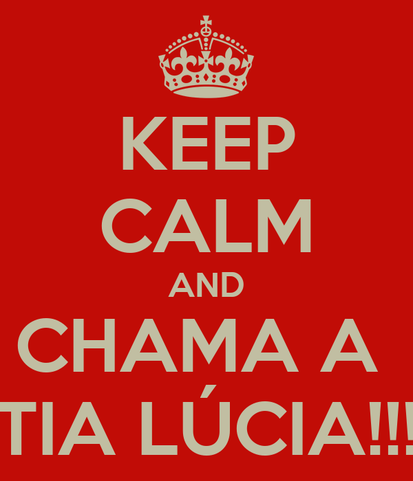 KEEP CALM AND CHAMA A  TIA LÚCIA!!!